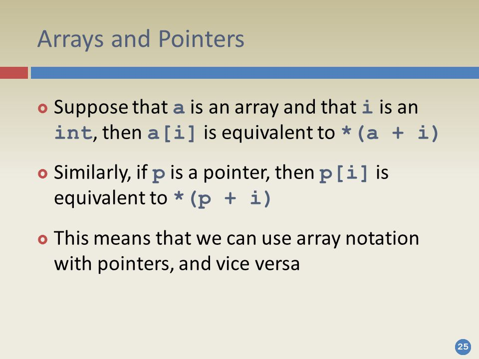 Arrays and Pointers Suppose that a is an array and that i is an int, then a[i] is equivalent to *(a + i)
